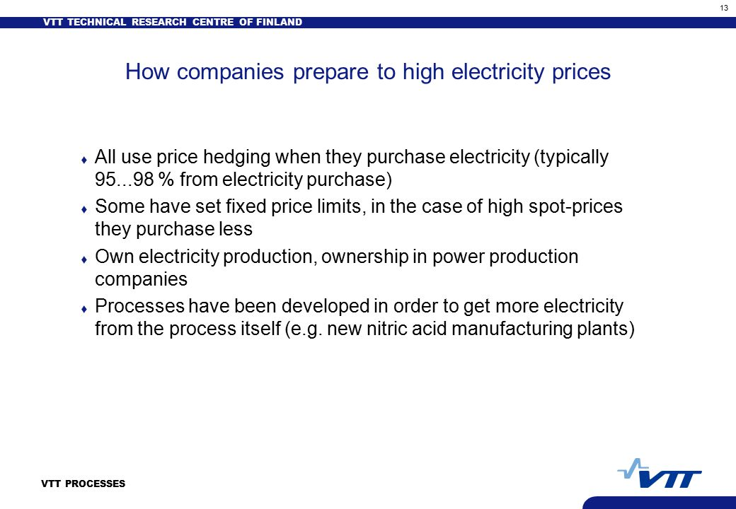 VTT TECHNICAL RESEARCH CENTRE OF FINLAND 13 VTT PROCESSES How companies prepare to high electricity prices t All use price hedging when they purchase electricity (typically 95...98 % from electricity purchase) t Some have set fixed price limits, in the case of high spot-prices they purchase less t Own electricity production, ownership in power production companies t Processes have been developed in order to get more electricity from the process itself (e.g.