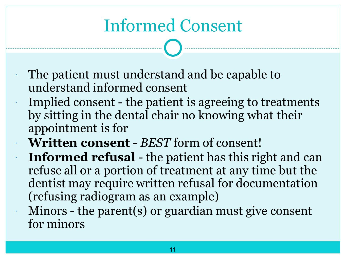 Informed Consent  The patient must understand and be capable to understand informed consent  Implied consent - the patient is agreeing to treatments by sitting in the dental chair no knowing what their appointment is for  Written consent - BEST form of consent.