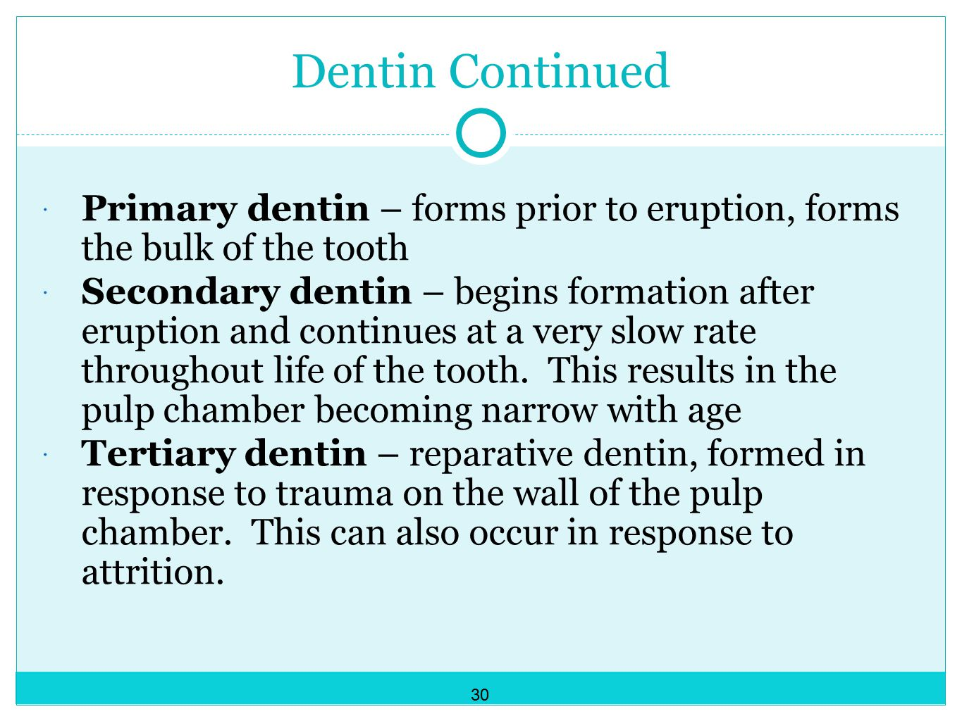 Dentin Continued  Primary dentin – forms prior to eruption, forms the bulk of the tooth  Secondary dentin – begins formation after eruption and continues at a very slow rate throughout life of the tooth.