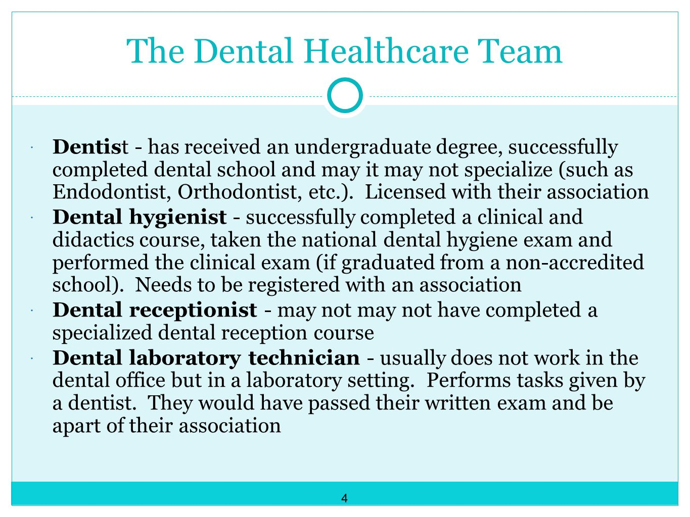 The Dental Healthcare Team  Dentist - has received an undergraduate degree, successfully completed dental school and may it may not specialize (such as Endodontist, Orthodontist, etc.).