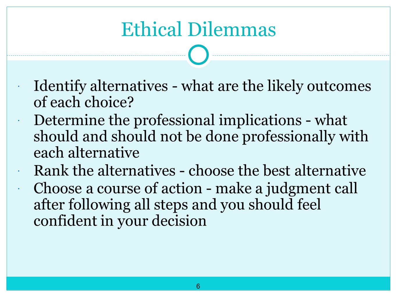 Ethical Dilemmas  Identify alternatives - what are the likely outcomes of each choice.
