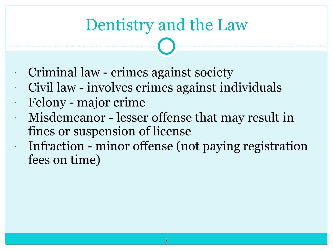 Dentistry and the Law  Criminal law - crimes against society  Civil law - involves crimes against individuals  Felony - major crime  Misdemeanor - lesser offense that may result in fines or suspension of license  Infraction - minor offense (not paying registration fees on time) 7
