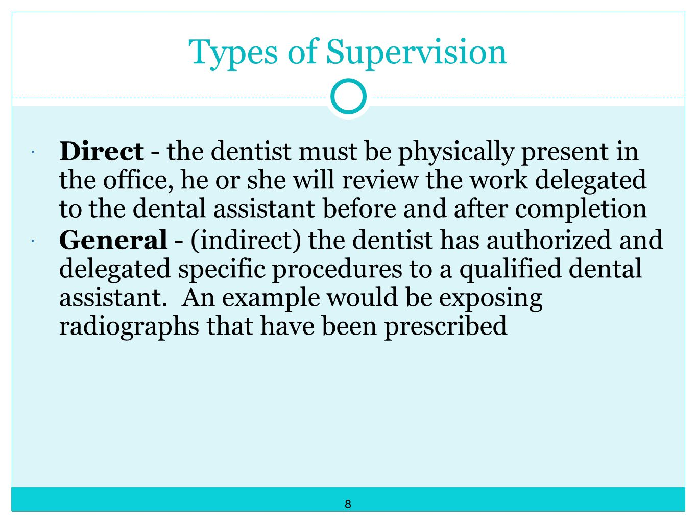 Types of Supervision  Direct - the dentist must be physically present in the office, he or she will review the work delegated to the dental assistant before and after completion  General - (indirect) the dentist has authorized and delegated specific procedures to a qualified dental assistant.