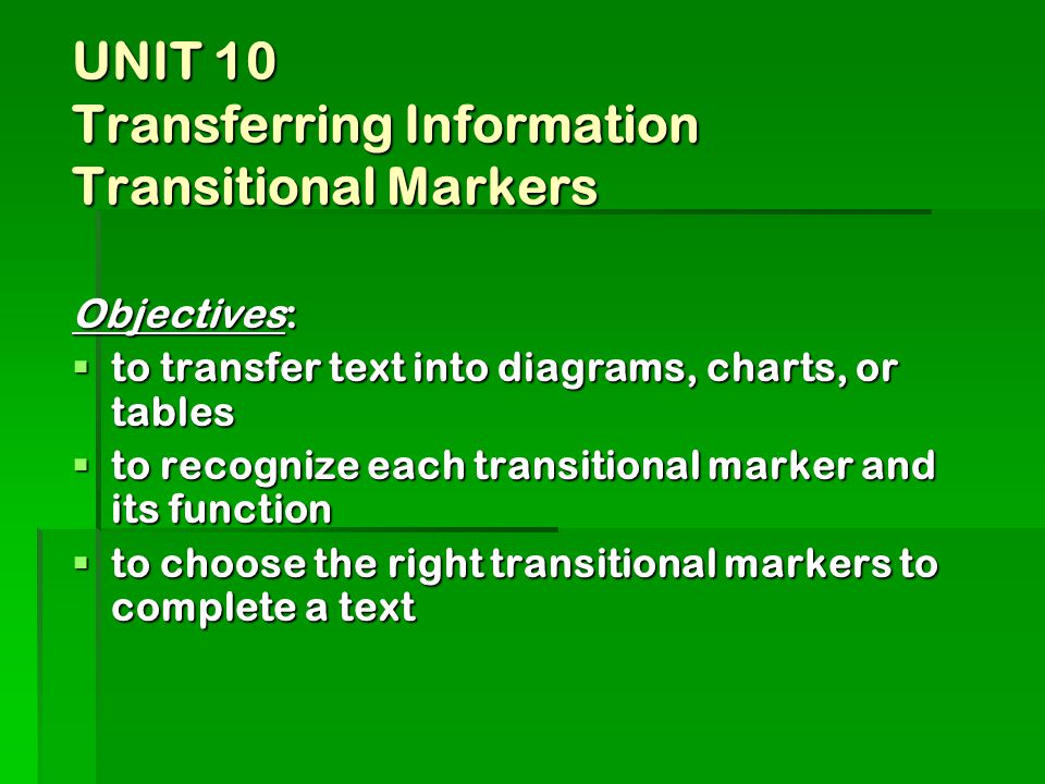 UNIT 10 Transferring Information Transitional Markers Objectives:  to transfer text into diagrams, charts, or tables  to recognize each transitional marker and its function  to choose the right transitional markers to complete a text