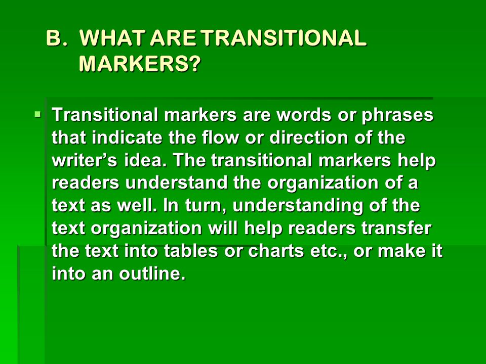 B. WHAT ARE TRANSITIONAL MARKERS?  Transitional markers are words or phrases that indicate the flow or direction of the writer's idea. The transition
