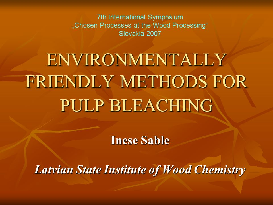 "ENVIRONMENTALLY FRIENDLY METHODS FOR PULP BLEACHING Inese Sable Latvian State Institute of Wood Chemistry 7th International Symposium ""Chosen Processes at the Wood Processing Slovakia 2007"