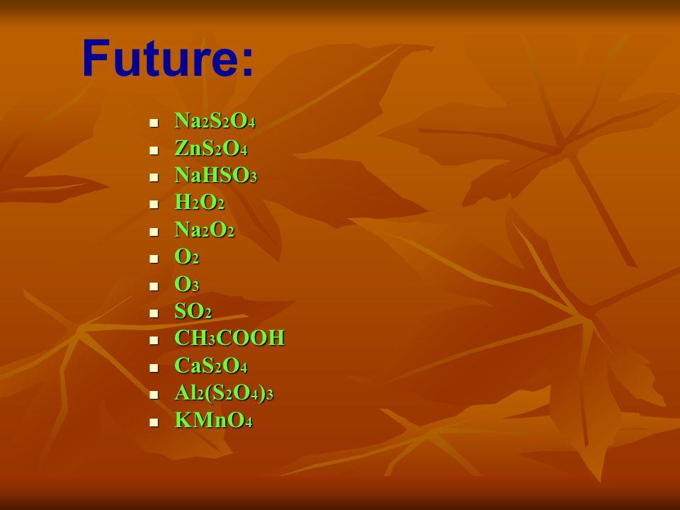 Na 2 S 2 O 4 Na 2 S 2 O 4 ZnS 2 O 4 ZnS 2 O 4 NaHSO 3 NaHSO 3 H 2 O 2 H 2 O 2 Na 2 O 2 Na 2 O 2 O 2 O 2 O 3 O 3 SO 2 SO 2 CH 3 COOH CH 3 COOH CaS 2 O 4 CaS 2 O 4 Al 2 (S 2 O 4 ) 3 Al 2 (S 2 O 4 ) 3 KMnO 4 KMnO 4 Future:
