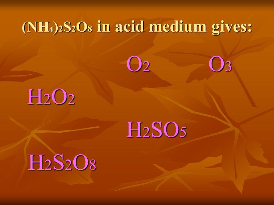 (NH 4 ) 2 S 2 O 8 in acid medium gives: O 2 O 3 H 2 O 2 H 2 SO 5 H 2 S 2 O 8 H 2 S 2 O 8
