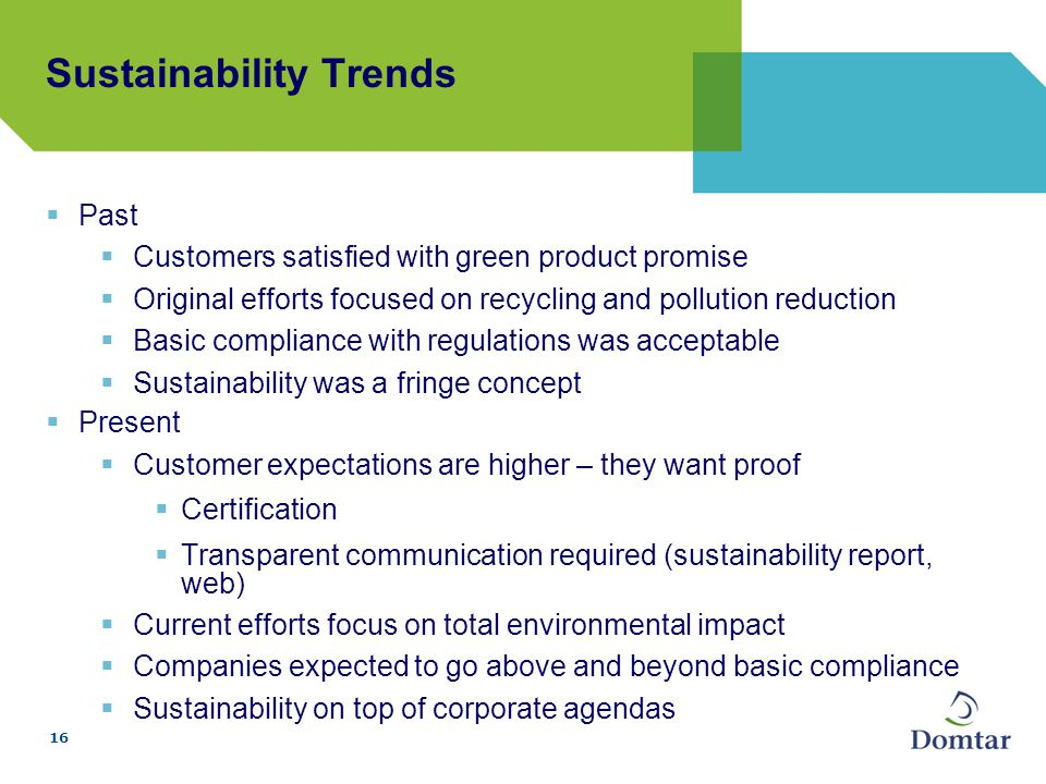 16  Past  Customers satisfied with green product promise  Original efforts focused on recycling and pollution reduction  Basic compliance with regulations was acceptable  Sustainability was a fringe concept  Present  Customer expectations are higher – they want proof  Certification  Transparent communication required (sustainability report, web)  Current efforts focus on total environmental impact  Companies expected to go above and beyond basic compliance  Sustainability on top of corporate agendas Sustainability Trends