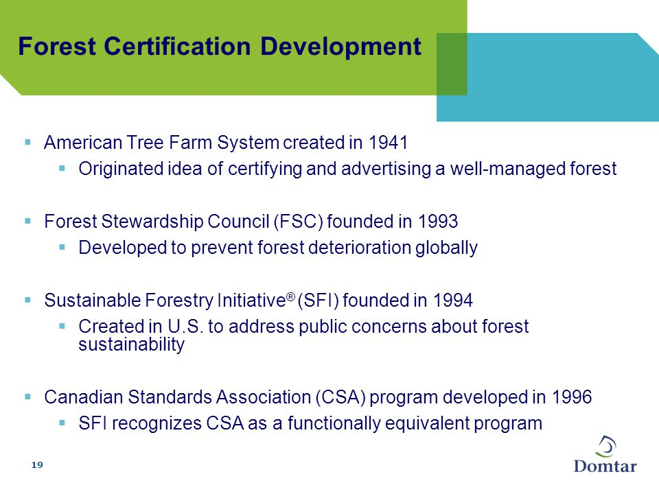 19 Forest Certification Development  American Tree Farm System created in 1941  Originated idea of certifying and advertising a well-managed forest  Forest Stewardship Council (FSC) founded in 1993  Developed to prevent forest deterioration globally  Sustainable Forestry Initiative ® (SFI) founded in 1994  Created in U.S.