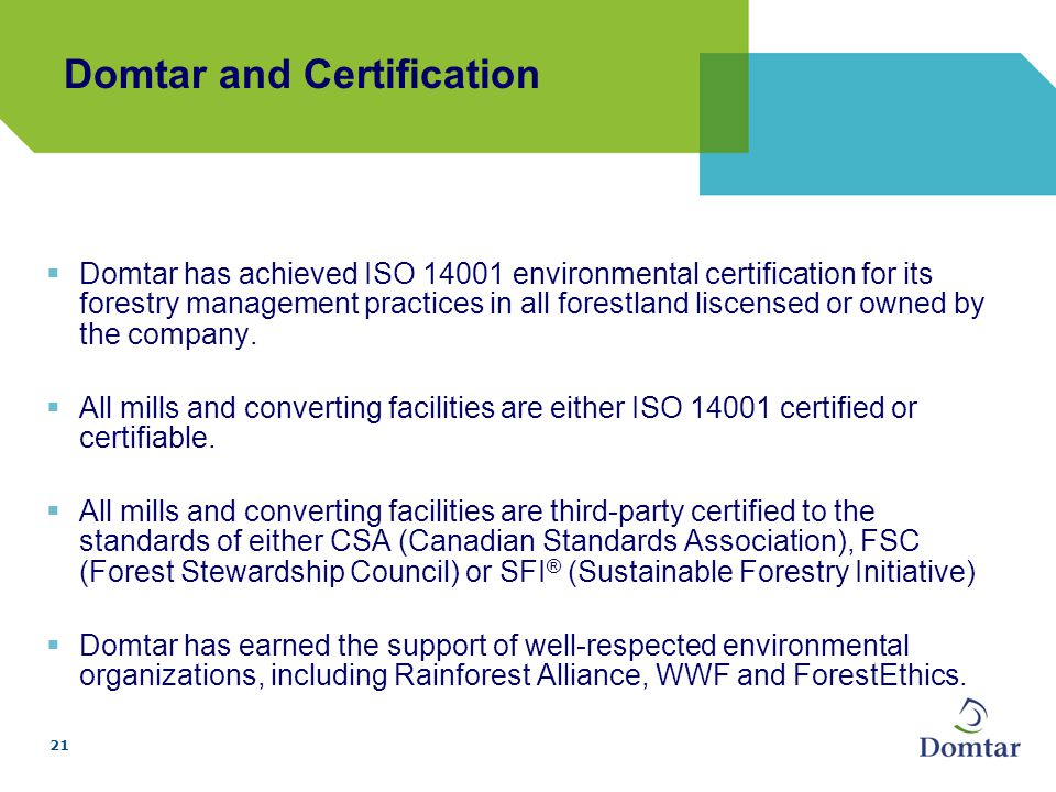 21 Domtar and Certification  Domtar has achieved ISO 14001 environmental certification for its forestry management practices in all forestland liscensed or owned by the company.