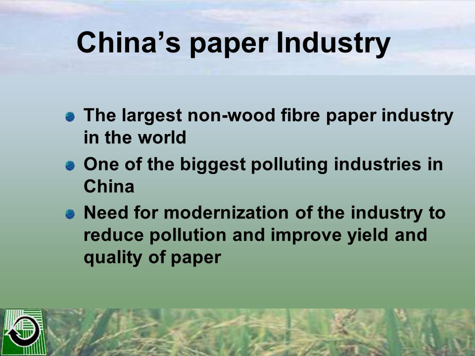 China's paper Industry The largest non-wood fibre paper industry in the world One of the biggest polluting industries in China Need for modernization of the industry to reduce pollution and improve yield and quality of paper