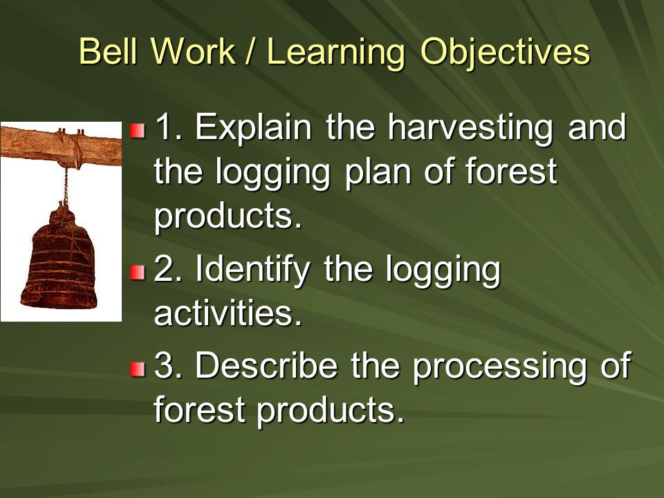 Bell Work / Learning Objectives 1. Explain the harvesting and the logging plan of forest products.