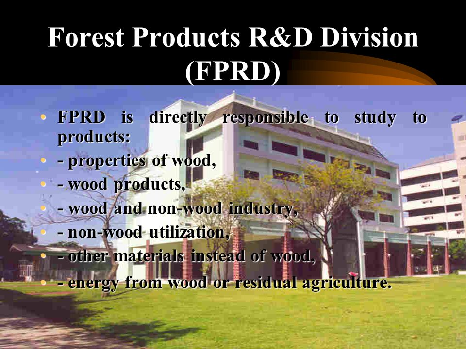 Forestry Research Office 3 policy of planning in R&D as follows :3 policy of planning in R&D as follows : 1)forest conservation and protection plan1)forest conservation and protection plan 2)forest resource processing and utilization plan2)forest resource processing and utilization plan 3)sustainable forestry management plan3)sustainable forestry management plan Wood utilization program is appointed for the purpose of developing new efficient technology for local wood sp.