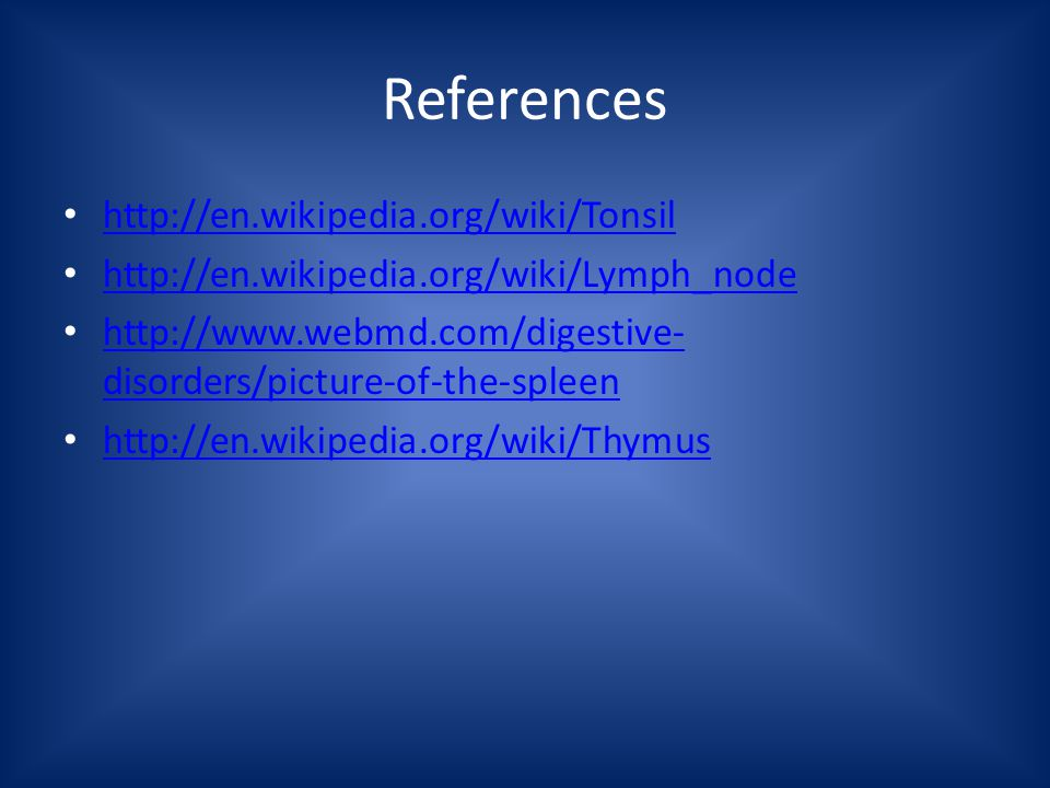 References http://en.wikipedia.org/wiki/Tonsil http://en.wikipedia.org/wiki/Lymph_node http://www.webmd.com/digestive- disorders/picture-of-the-spleen http://www.webmd.com/digestive- disorders/picture-of-the-spleen http://en.wikipedia.org/wiki/Thymus