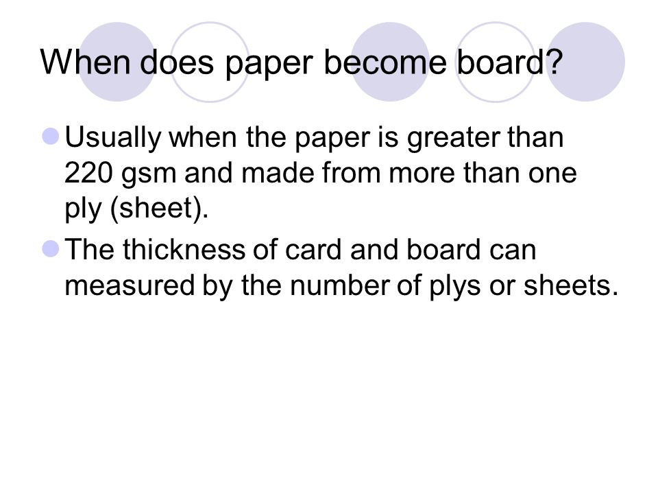 When does paper become board? Usually when the paper is greater than 220 gsm and made from more than one ply (sheet). The thickness of card and board