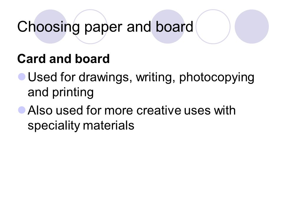 Choosing paper and board Card and board Used for drawings, writing, photocopying and printing Also used for more creative uses with speciality materia