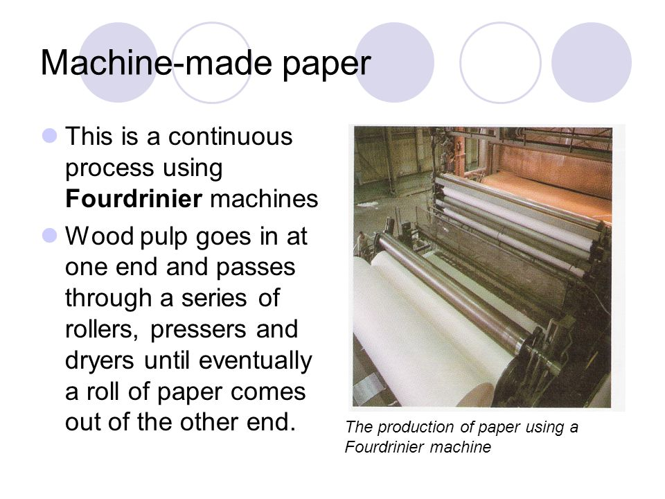 Machine-made paper This is a continuous process using Fourdrinier machines Wood pulp goes in at one end and passes through a series of rollers, presse