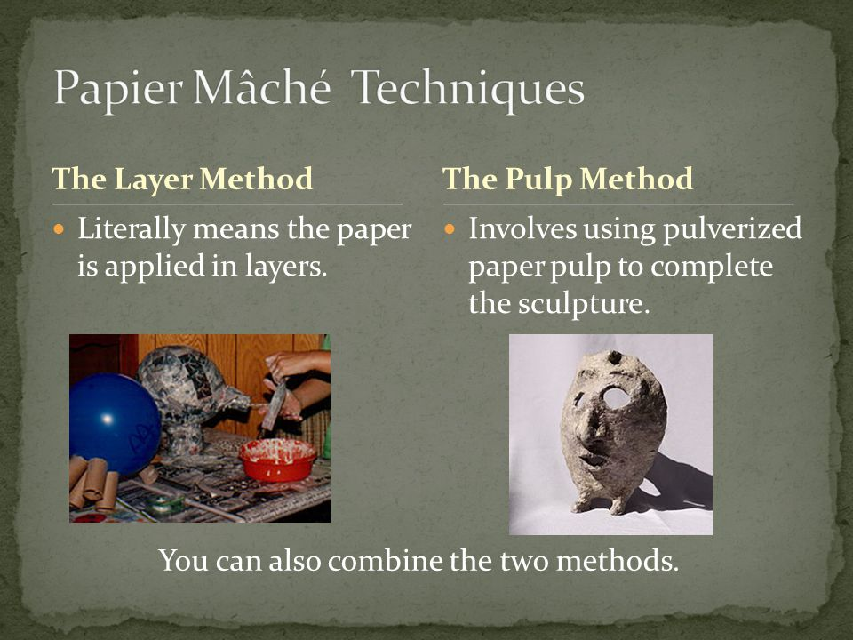 The Layer Method Literally means the paper is applied in layers. Involves using pulverized paper pulp to complete the sculpture. The Pulp Method You c