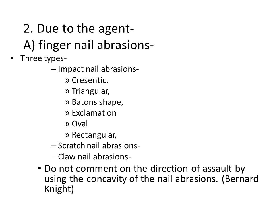 2. Due to the agent- A) finger nail abrasions- Three types- – Impact nail abrasions- » Cresentic, » Triangular, » Batons shape, » Exclamation » Oval »