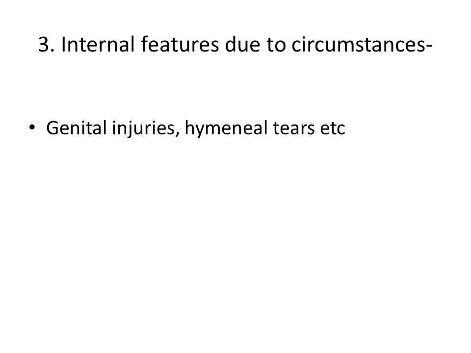 3. Internal features due to circumstances- Genital injuries, hymeneal tears etc