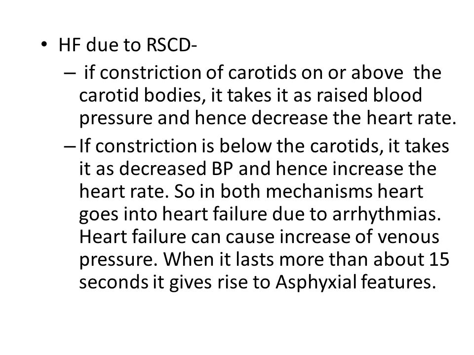 HF due to RSCD- – if constriction of carotids on or above the carotid bodies, it takes it as raised blood pressure and hence decrease the heart rate.