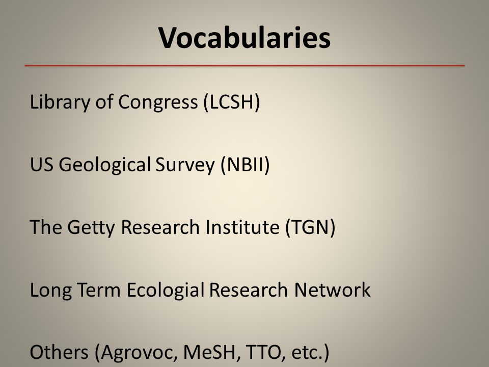 Vocabularies Library of Congress (LCSH) US Geological Survey (NBII) The Getty Research Institute (TGN) Long Term Ecologial Research Network Others (Agrovoc, MeSH, TTO, etc.)