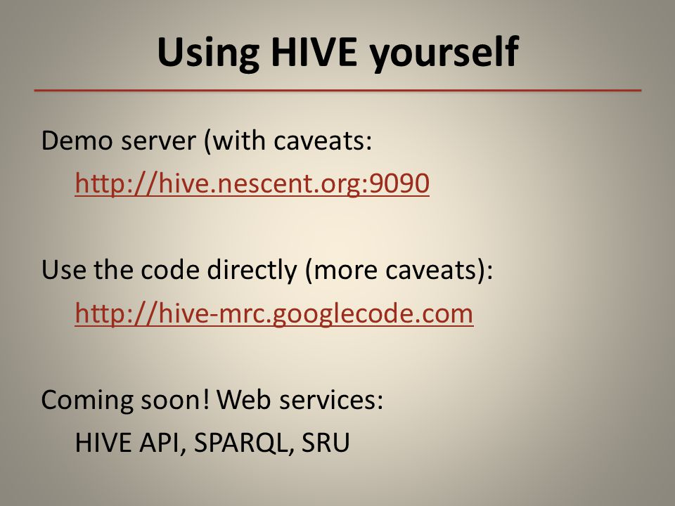 Using HIVE yourself Demo server (with caveats: http://hive.nescent.org:9090 Use the code directly (more caveats): http://hive-mrc.googlecode.com Coming soon.