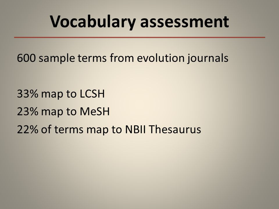 Vocabulary assessment 600 sample terms from evolution journals 33% map to LCSH 23% map to MeSH 22% of terms map to NBII Thesaurus