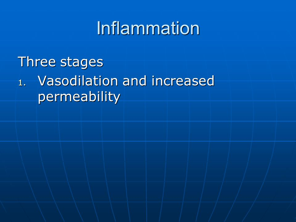 Inflammation Three stages 1. Vasodilation and increased permeability