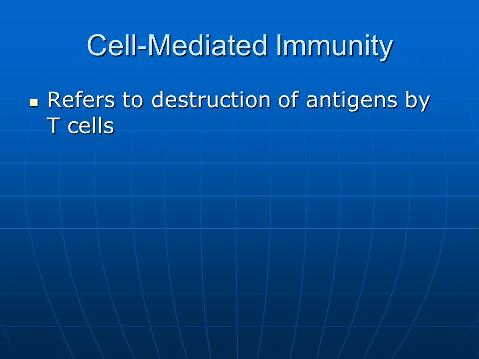 Cell-Mediated Immunity Refers to destruction of antigens by T cells Refers to destruction of antigens by T cells