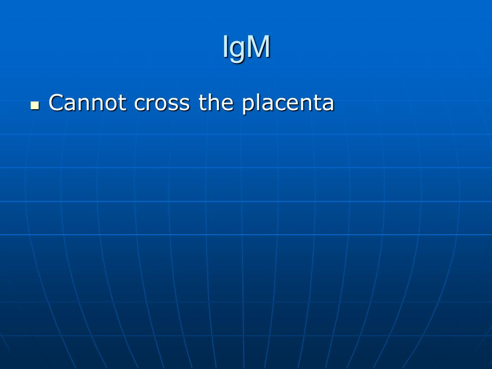 IgM Cannot cross the placenta Cannot cross the placenta
