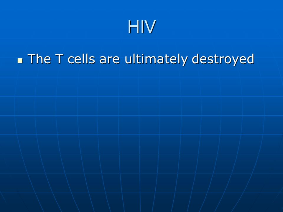 HIV The T cells are ultimately destroyed The T cells are ultimately destroyed