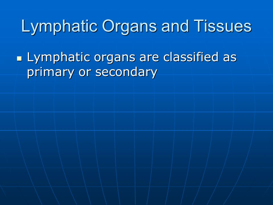 Lymphatic Organs and Tissues Lymphatic organs are classified as primary or secondary Lymphatic organs are classified as primary or secondary