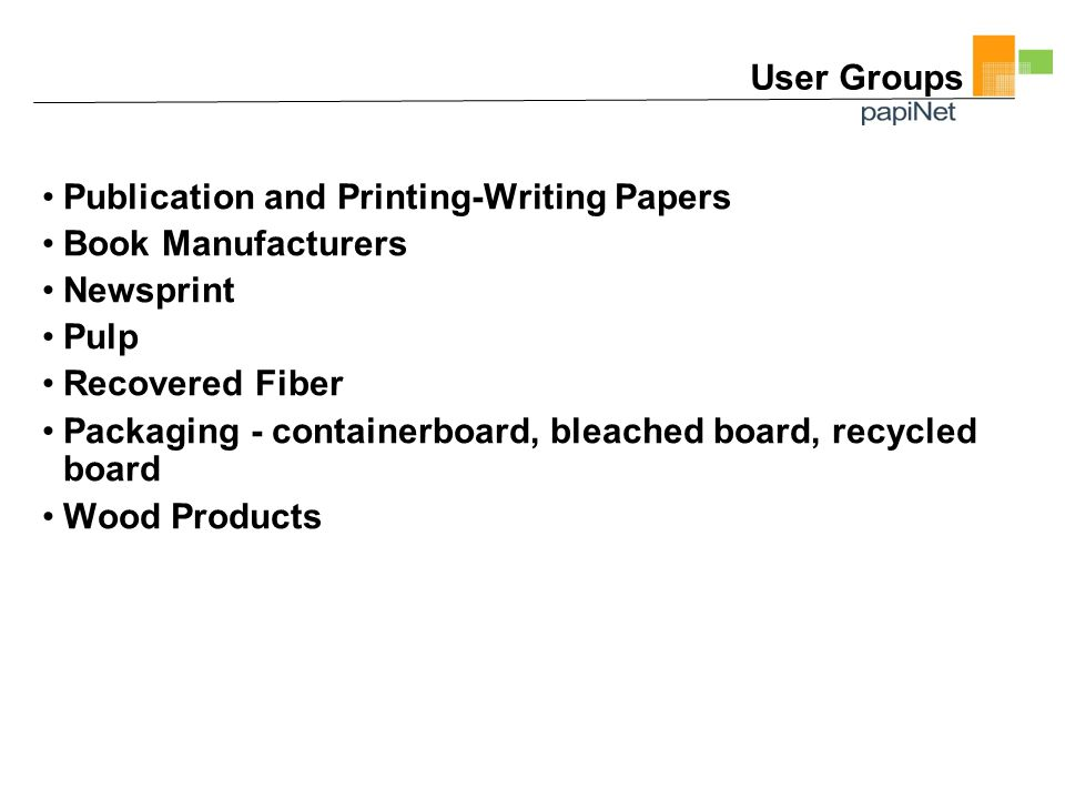 User Groups Publication and Printing-Writing Papers Book Manufacturers Newsprint Pulp Recovered Fiber Packaging - containerboard, bleached board, recycled board Wood Products