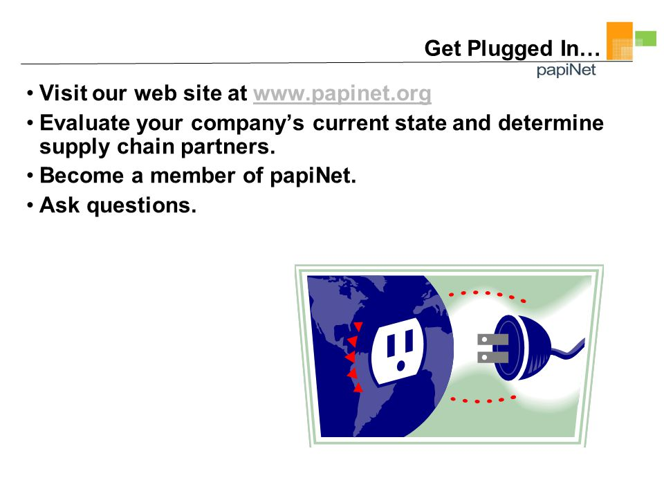 Get Plugged In… Visit our web site at www.papinet.orgwww.papinet.org Evaluate your company's current state and determine supply chain partners.