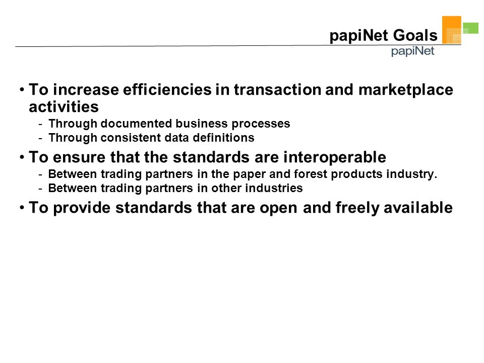 papiNet Goals To increase efficiencies in transaction and marketplace activities -Through documented business processes -Through consistent data definitions To ensure that the standards are interoperable -Between trading partners in the paper and forest products industry.