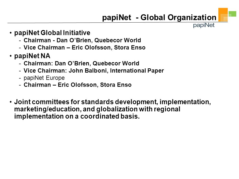 papiNet - Global Organization papiNet Global Initiative -Chairman - Dan O'Brien, Quebecor World -Vice Chairman – Eric Olofsson, Stora Enso papiNet NA -Chairman: Dan O'Brien, Quebecor World -Vice Chairman: John Balboni, International Paper -papiNet Europe -Chairman – Eric Olofsson, Stora Enso Joint committees for standards development, implementation, marketing/education, and globalization with regional implementation on a coordinated basis.