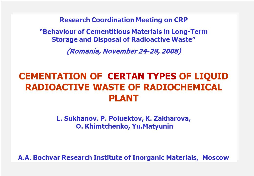 Research Coordination Meeting on CRP Behaviour of Cementitious Materials in Long-Term Storage and Disposal of Radioactive Waste (Romania, November 24-28, 2008) CEMENTATION OF CERTAN TYPES OF LIQUID RADIOACTIVE WASTE OF RADIOCHEMICAL PLANT L.