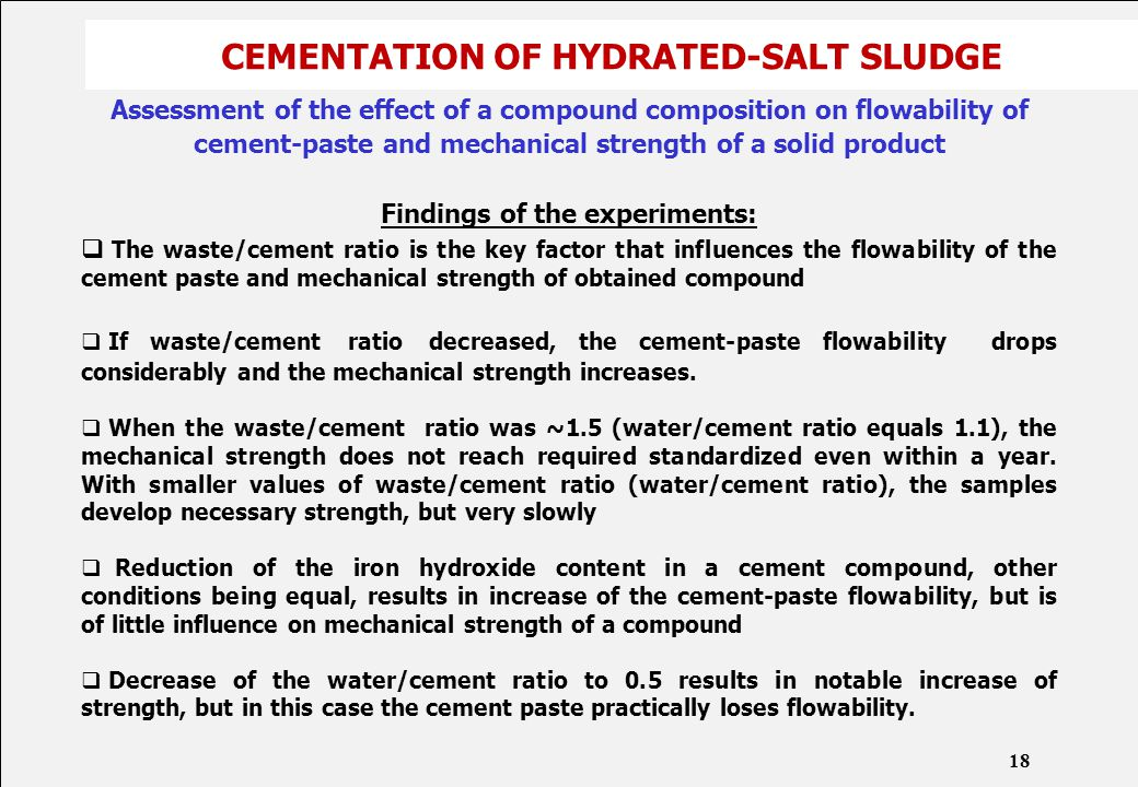 CEMENTATION OF HYDRATED-SALT SLUDGE Assessment of the effect of a compound composition on flowability of cement-paste and mechanical strength of a solid product Findings of the experiments:  The waste/cement ratio is the key factor that influences the flowability of the cement paste and mechanical strength of obtained compound  If waste/cement ratio decreased, the cement-paste flowability drops considerably and the mechanical strength increases.