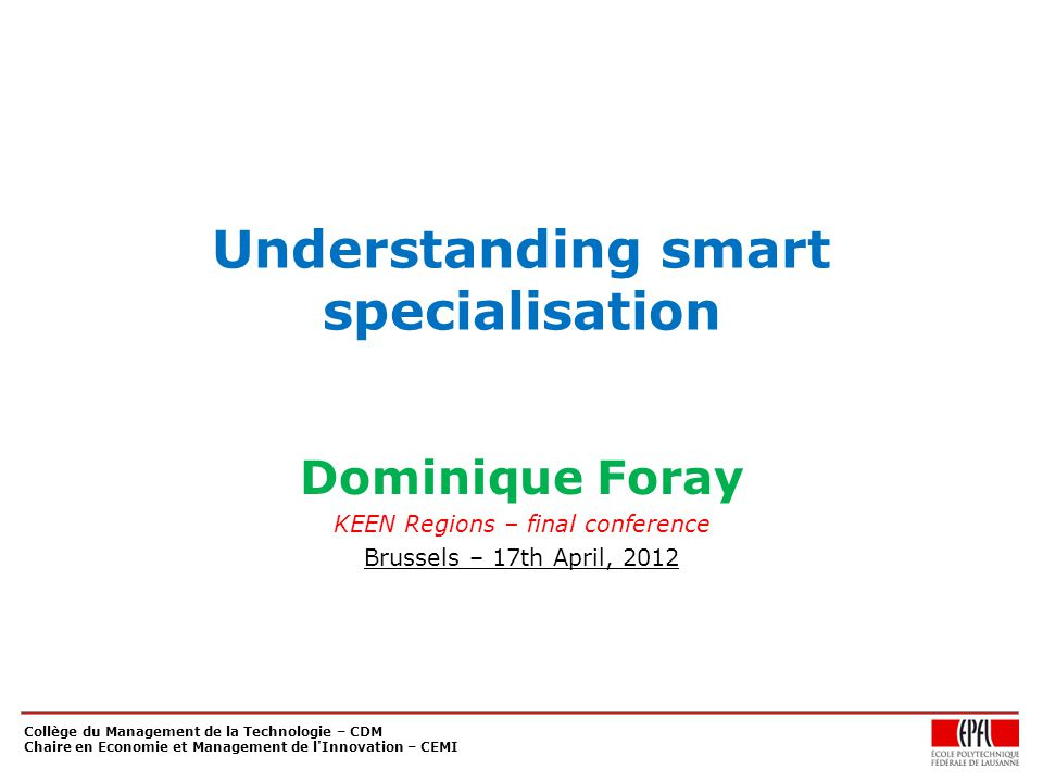Collège du Management de la Technologie – CDM Chaire en Economie et Management de l Innovation – CEMI Understanding smart specialisation Dominique Foray KEEN Regions – final conference Brussels – 17th April, 2012