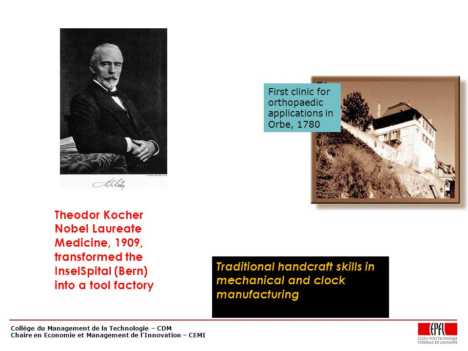 Collège du Management de la Technologie – CDM Chaire en Economie et Management de l Innovation – CEMI Theodor Kocher Nobel Laureate Medicine, 1909, transformed the InselSpital (Bern) into a tool factory Traditional handcraft skills in mechanical and clock manufacturing First clinic for orthopaedic applications in Orbe, 1780