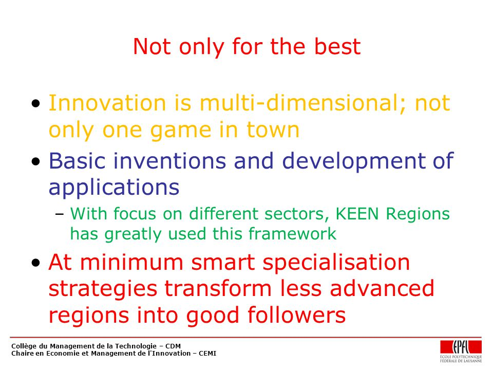 Not only for the best Innovation is multi-dimensional; not only one game in town Basic inventions and development of applications –With focus on different sectors, KEEN Regions has greatly used this framework At minimum smart specialisation strategies transform less advanced regions into good followers Collège du Management de la Technologie – CDM Chaire en Economie et Management de l Innovation – CEMI