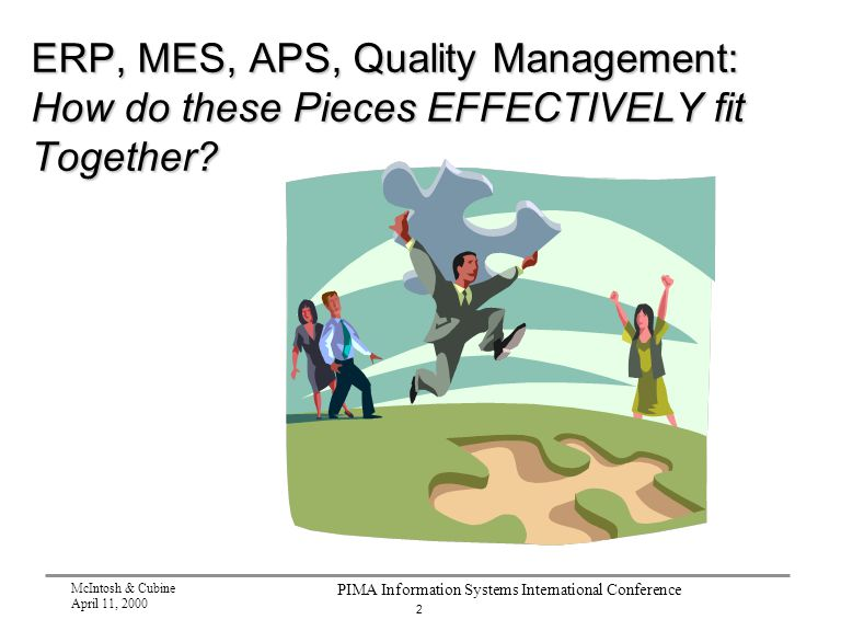 2 McIntosh & Cubine April 11, 2000 PIMA Information Systems International Conference ERP, MES, APS, Quality Management: How do these Pieces EFFECTIVELY fit Together