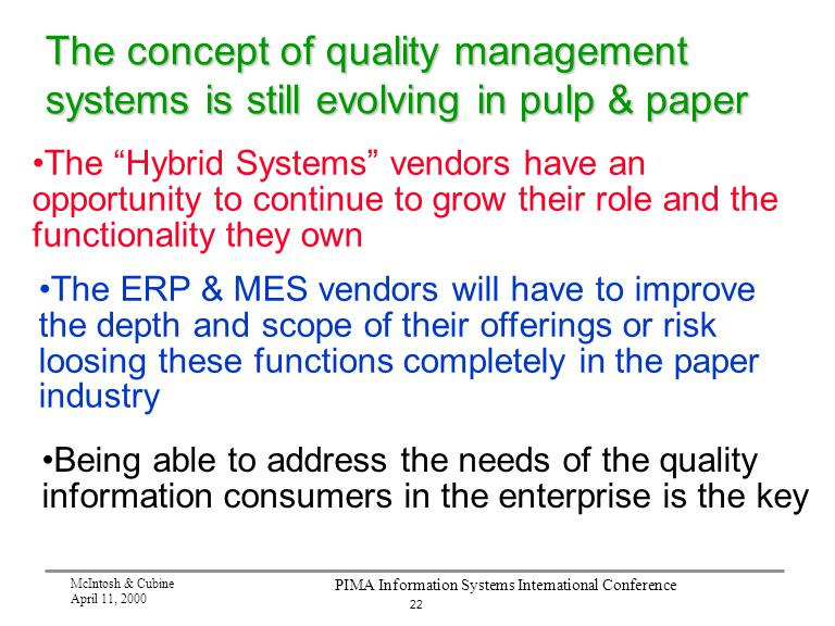 22 McIntosh & Cubine April 11, 2000 PIMA Information Systems International Conference The concept of quality management systems is still evolving in pulp & paper The Hybrid Systems vendors have an opportunity to continue to grow their role and the functionality they own The ERP & MES vendors will have to improve the depth and scope of their offerings or risk loosing these functions completely in the paper industry Being able to address the needs of the quality information consumers in the enterprise is the key