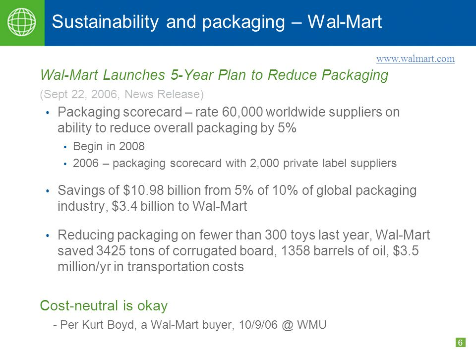 6 Sustainability and packaging – Wal-Mart Wal-Mart Launches 5-Year Plan to Reduce Packaging (Sept 22, 2006, News Release) Packaging scorecard – rate 60,000 worldwide suppliers on ability to reduce overall packaging by 5% Begin in 2008 2006 – packaging scorecard with 2,000 private label suppliers Savings of $10.98 billion from 5% of 10% of global packaging industry, $3.4 billion to Wal-Mart Reducing packaging on fewer than 300 toys last year, Wal-Mart saved 3425 tons of corrugated board, 1358 barrels of oil, $3.5 million/yr in transportation costs Cost-neutral is okay - Per Kurt Boyd, a Wal-Mart buyer, 10/9/06 @ WMU www.walmart.com