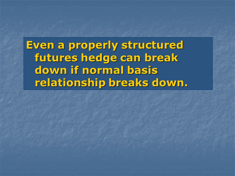 Even a properly structured futures hedge can break down if normal basis relationship breaks down.