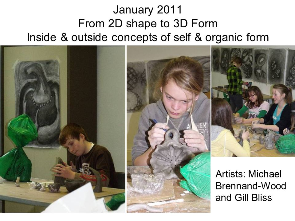 January 2011 From 2D shape to 3D Form Inside & outside concepts of self & organic form Artists: Michael Brennand-Wood and Gill Bliss