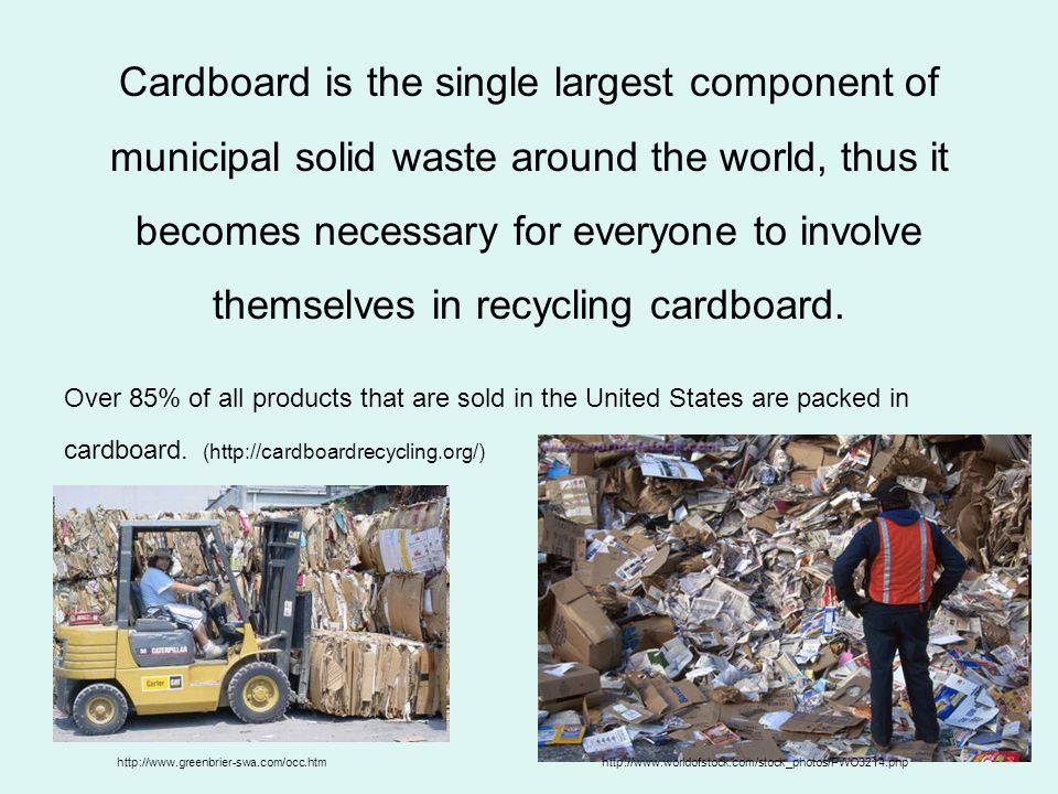 Cardboard is the single largest component of municipal solid waste around the world, thus it becomes necessary for everyone to involve themselves in recycling cardboard.