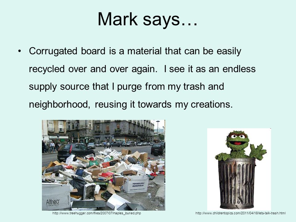 Mark says… Corrugated board is a material that can be easily recycled over and over again.